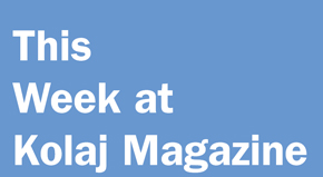 This Week at Kolaj Magazine